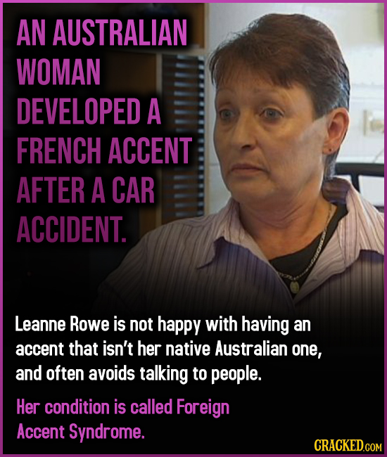 AN AUSTRALIAN WOMAN DEVELOPED A FRENCH ACCENT AFTER A CAR ACCIDENT. Leanne Rowe is not happy with having an accent that isn't her native Australian on