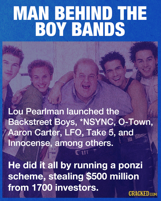 MAN BEHIND THE BOY BANDS Lou Pearlman launched the Backstreet Boys, *NSYNC, O-Town, Aaron Carter, LFO, Take 5, and Innocense, among others. He did it