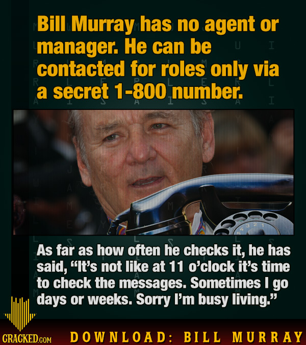 Bill Murray has no agent or manager. He can be I contacted for roles only via a secret 1-800 number. I As far as how often he checks it, he has said,