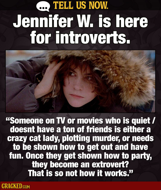 TELL US NOW. Jennifer W. is here for introverts. Someone on TV or movies who is quiet I doesnt have a ton of friends is either a crazy cat lady, plot