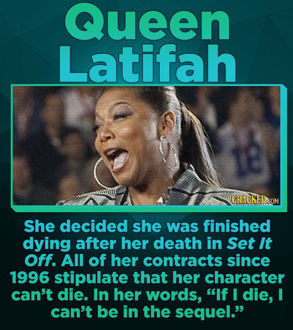 Queen Latifah She decided she was finished dying after her death in Set It Off. All of her contracts since 1996 stipulate that her character can't die