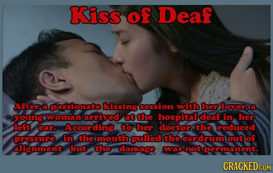 Kiss of Deaf After a passionate lcissing session with her lover, young woman arrived at the hospital deaf in her left ear According to her doctor the