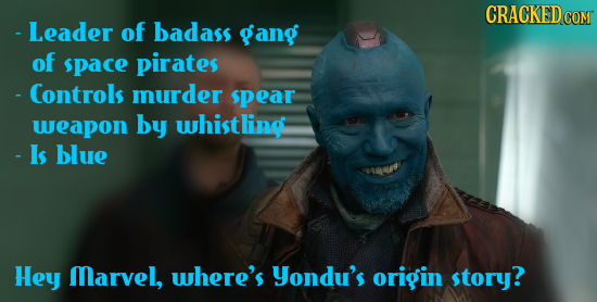 - Leader of badass gang of space pirates - Controls murder spear weapon by whistling - Is blue Hey Marvel, where's yondu's origin story?