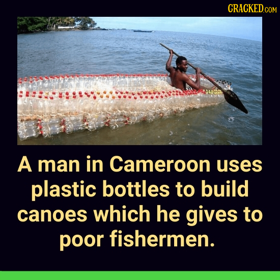 CRACKED COM A man in Cameroon uses plastic bottles to build canoes which he gives to poor fishermen.