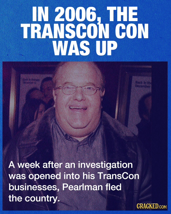 IN 2006, THE TRANSCON CON WAS UP Bacd ir A week after an investigation was opened into his Transcon businesses, Pearlman fled the country.