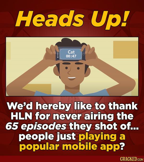 Heads Up! Cat 00:47 We'd hereby like to thank HLN for never airing the 65 episodes they shot of... people just playing a popular mobile app?