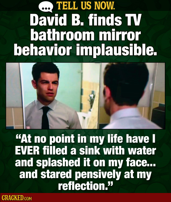 TELL US NOW. David B. finds TV bathroom mirror behavior implausible. At no point in my life have I EVER filled a sink with water and splashed it on m