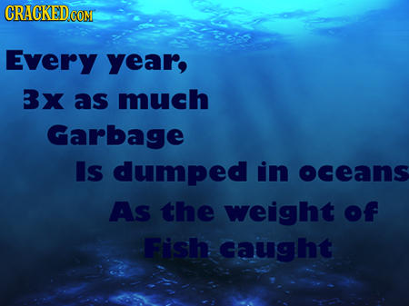 CRACKED CONT Every year, Bx as much Garbage Is dumped in oceans As the weight of Fish caught