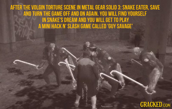 AFTER THE VOLGIN TORTURE SCENE IN METAL GEAR SOLID 3: SNAKE EATER. SAVE AND TURN THE GAME OFF AND ON AGAIN. YOU WILL FIND YOURSELF IN SNAKE'S DREAM AN