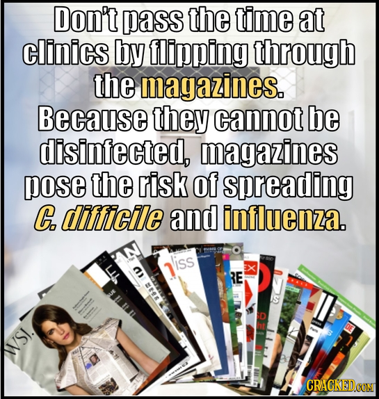 Don't pass the time at clinics by flipping through the magazines. Because they cannot be disinfected, magazines pose the risk of spreading C difficile