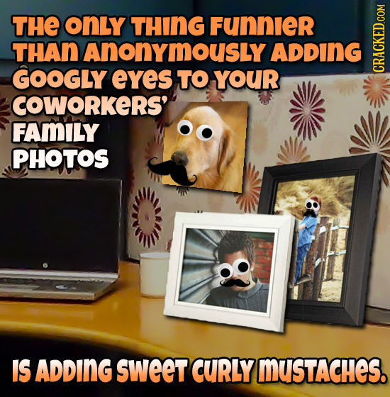 THE onLy THING Funnier THAn AnonymousLy ADDING GOOGLY eYes TO YOUR CRACKED.COM COWORKERS' FAMILY PHOTOS IS ADDING sweet CURLY mUsTAcHeS.