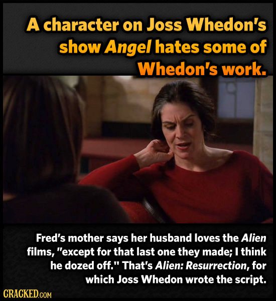 A character on Joss Whedon's show Angel hates some of Whedon's work. Fred's mother says her husband loves the Alien films, except for that last one t