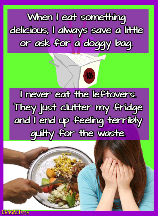 When O eat something delicious, 0 always save a litHe or ask for a doggy bag. 0 never eat the leftovers. They just clutter my fridge and O end yp feel