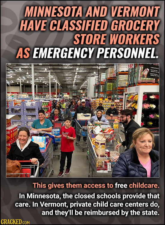 MINNESOTA AND VERMONT HAVE CLASSIFIED GROCERY STORE WORKERS AS EMERGENCY PERSONNEL. 102 This gives them access to free childcare. In Minnesota, the cl