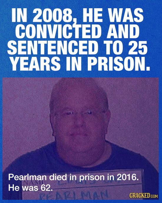 IN 2008, HE WAS CONVICTED AND SENTENCED TO 25 YEARS IN PRISON. Pearlman died in prison in 2016. He was 62. CRACKED.COM