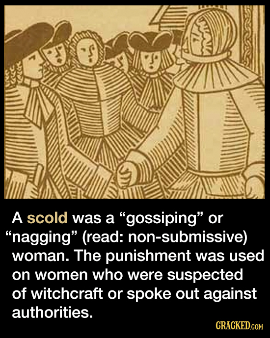 A scold was a gossiping or nagging (read: non-submissive) woman. The punishment was used on women who were suspected of witchcraft or spoke out ag