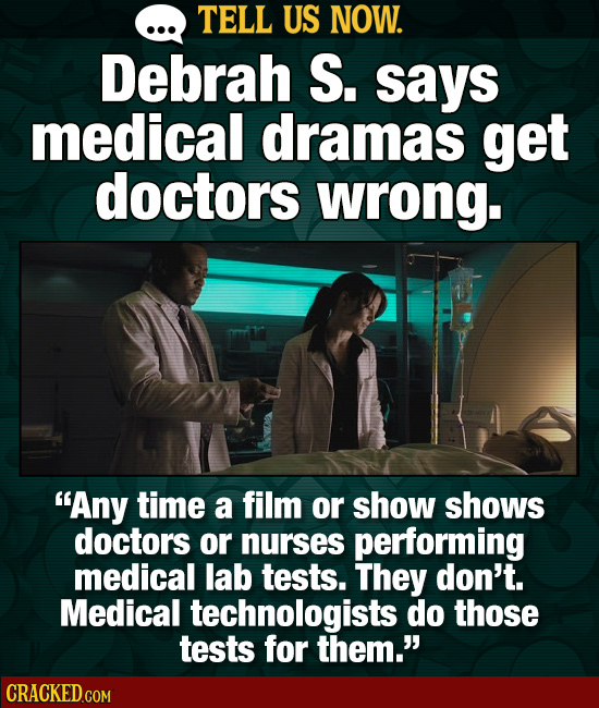 TELL US NOW. Debrah S. says medical dramas get doctors wrong. Any time a film or show shows doctors or nurses performing medical lab tests. They don'