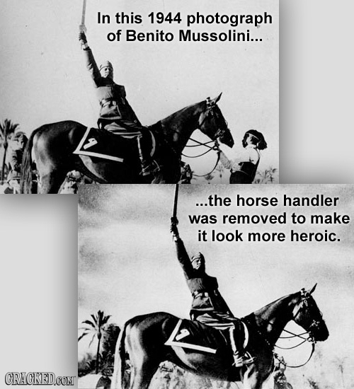 In this 1944 photograph of Benito Mussolini... ...the horse handler was removed to make it look more heroic. CRACKEDCONT