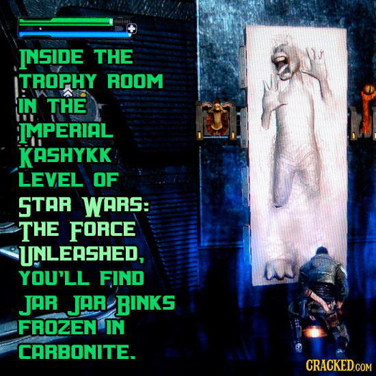 INSIDE THE ITROPHY ROOM IN THE IMPERIAL KASHYKK LEVEL OF STAR WARS: THE FORCE UNLEASHED, YOU'LL FIND JAR JAR BINKS FROZEN IN CARBONITE. CRACKED.COM