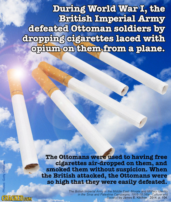 During World War I, the British Imperial Army defeated Ottoman soldiers by dropping cigarettes laced with opium on them from a plane. The Ottomans wer