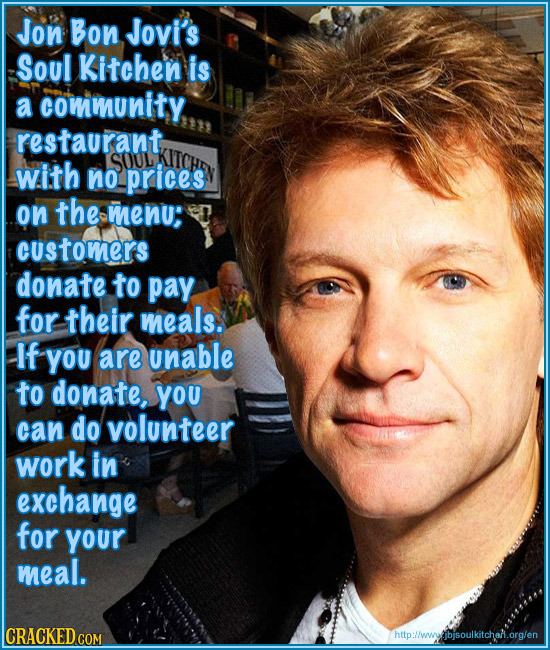 Jon Bon Jovi's Soul Kitchen is a community restaurant, with SOUL no prices on the menu: customers donate to pay for their meals. If You are unable to