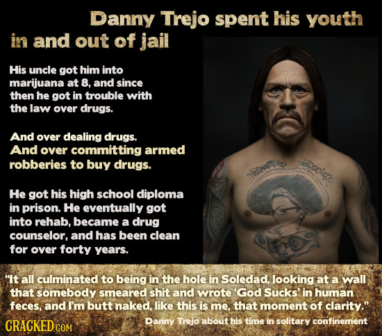Danny Trejo spent his youth in and out of jail His uncle got him into marijuana at 8, and since then he got in trouble with the law over drugs. And ov
