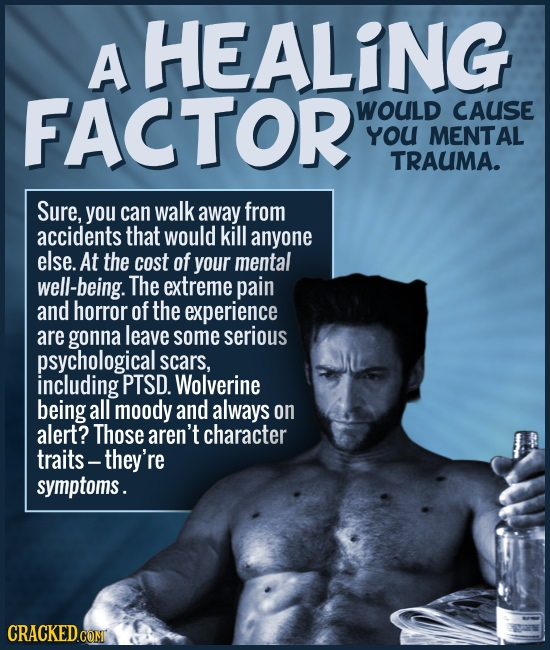 A HEALING FACTOR WOULD CAUSE YoU MENTAL TRAUMA. Sure, you can walk away from accidents that would kill anyone else. At the cost of your mental well-be