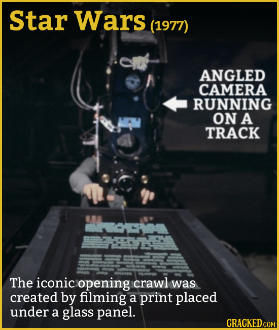 Star Wars (1977) ANGLED CAMERA RUNNING ON A TRACK The iconic opening crawl was created by filming a print placed under a glass PaNel. CRACKED.COM