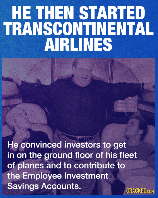 HE THEN STARTED TRANSCONTINENTAL AIRLINES He convinced investors to get in on the ground floor of his fleet of planes and to contribute to the Employe