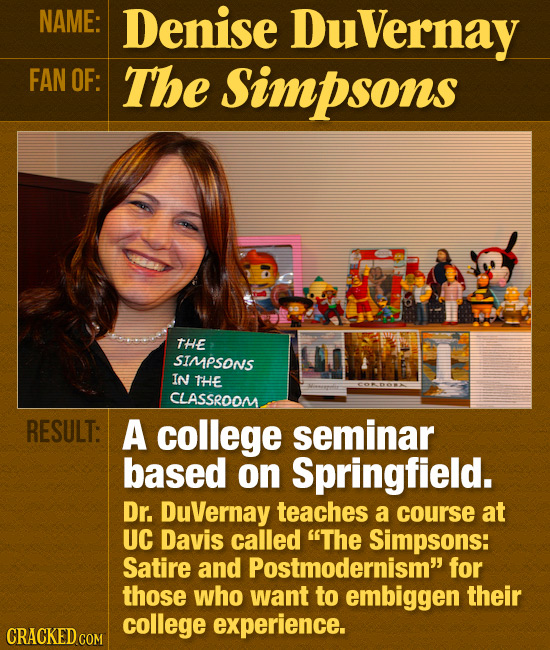 NAME: Denise Duvernay FAN OF: The Simpsons THE SIMPSONS IN THE CLASSROOM RESULT: A college seminar based on Springfield. Dr. DuVernay teaches a course