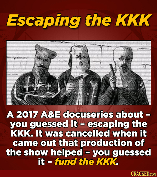 Escaping the KKK A 2017 A&E docuseries about - you guessed it escaping the KKK. It was cancelled when it came out that production of the show helped -