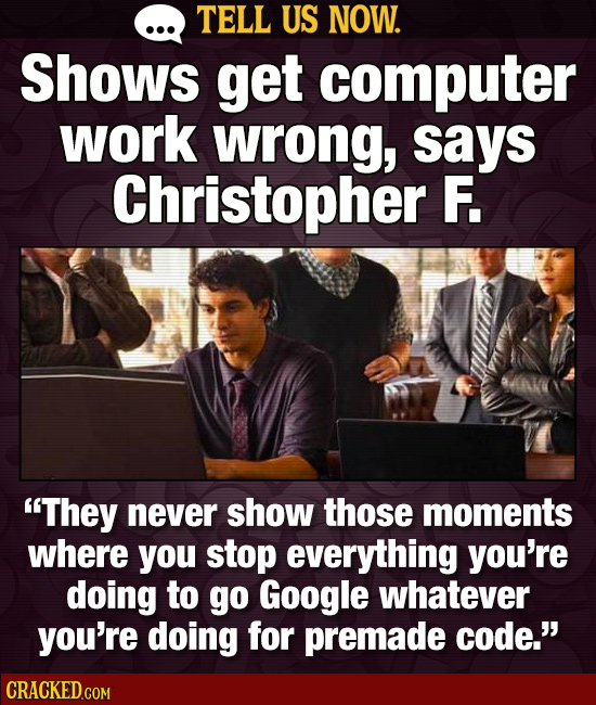 TELL US NOW. Shows get computer work wrong, says Christopher F. They never show those moments where you stop everything you're doing to go Google wha