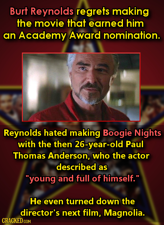 Burt Reynolds regrets making the movie that earned him an Academy Award nomination. Reynolds hated making Boogie Nights with the then 26-year-old Paul