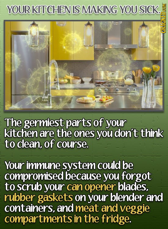 YOUR KITCHEN IS MAKING YOU SICK. GRAU The germiest parts of your kitchen are the ones you don't think to clean, of course. Your immune system could be