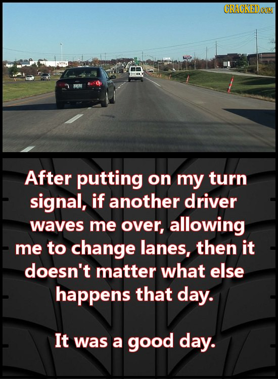 After putting on my turn signal, if another driver waves me OVer, allowing me to change lanes, then it doesn't matter what else happens that day. It w