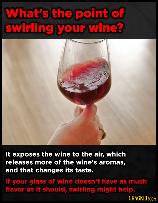What's the point of swirling your wine? It exposes the wine to the air, which releases more of the wine's aromas, and that changes its taste. If your