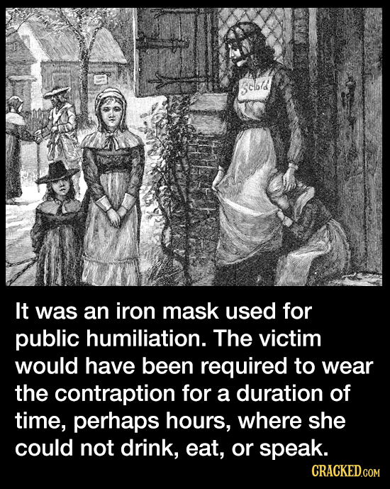 sclbd It was an iron mask used for public humiliation. The victim would have been required to wear the contraption for a duration of time, perhaps hou