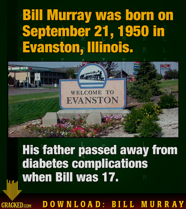 Bill Murray was born on September 21, 1950 in Evanston, lllinois. R WELCOME TO EVANSTON His father passed away from diabetes complications when Bill w