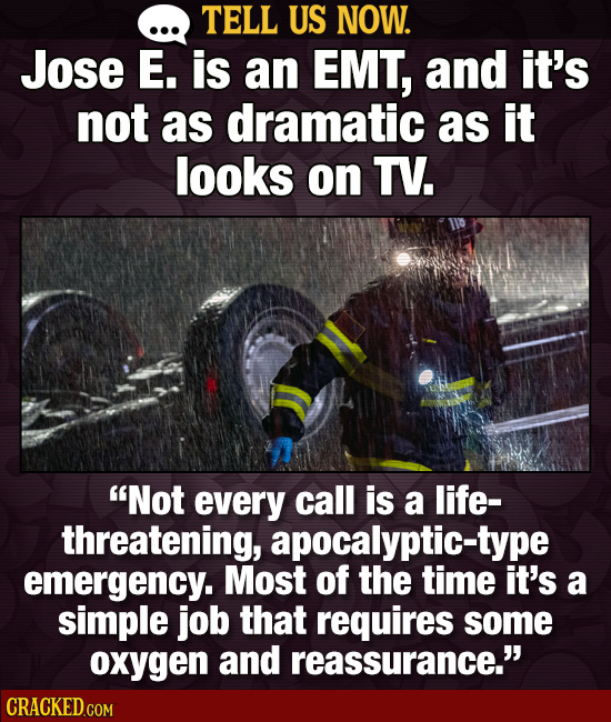 TELL US NOW. Jose E. is an EMT, and it's not as dramatic as it looks on TV. Not every call is a life- threatening, apocalyptic-type emergency. Most o