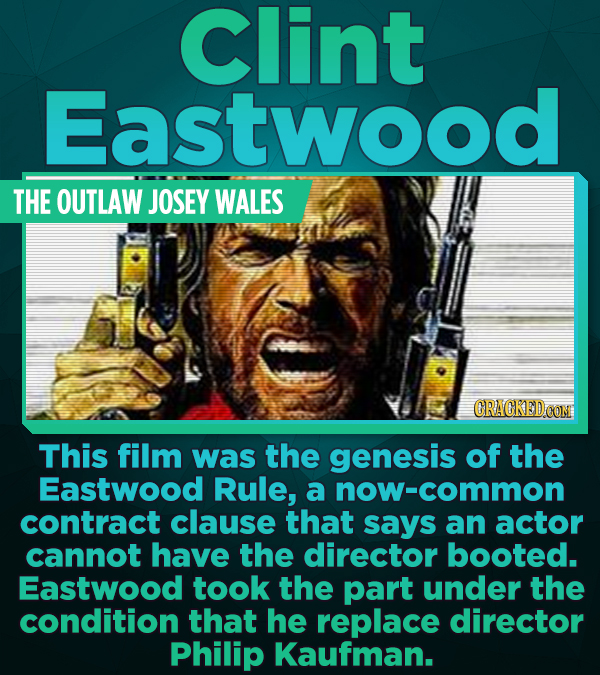 Clint Eastwood THE OUTLAW JOSEY WALES CRACKED This film was the genesis of the Eastwood Rule, a now-common contract clause that says an actor cannot h