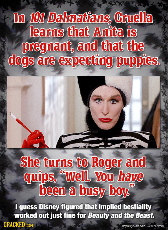 t In 101 Dalmatians, Cruella learns that Anita is pregnant, and that the dogs are expecting puppies. She turns to Roger and quips, Well. YOU have bee