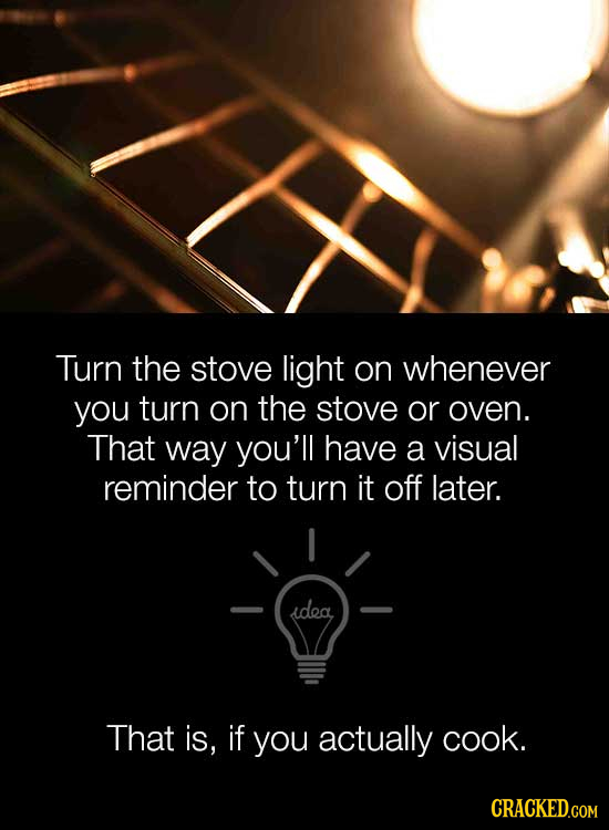 Turn the stove light on whenever you turn on the stove or oven. That way you'll have a visual reminder to turn it off later. idea That is, if you actu