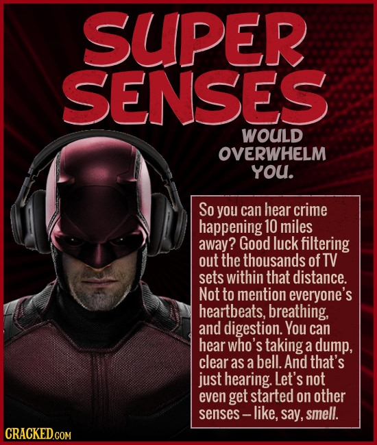 SUPER SENSES WOULD OVERWHELM you. So you can hear crime happening 10 miles away? Good luck filtering out the thousands of TV sets within that distance