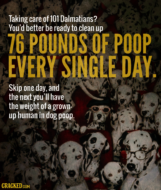 Taking care of 101 Dalmatians? You'd better be ready to clean up 76 POUNDS OF POOP EVERY SINGLE DAY. Skip one day, and the next you'll have the weight