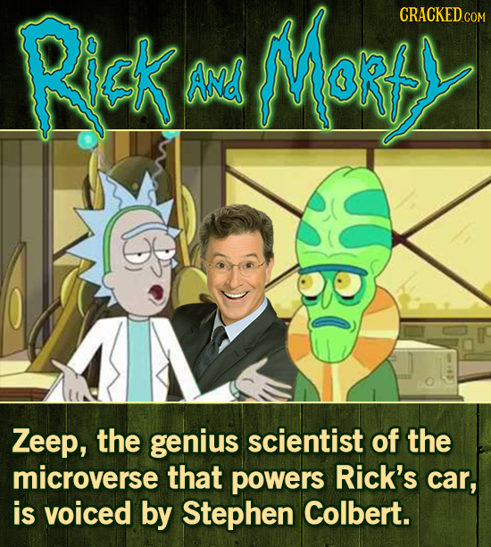 Rick Marts CRACKED COM ANd Zeep, the genius scientist of the microverse that powers Rick's car, is voiced by Stephen Colbert.