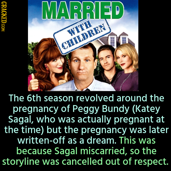 CRACKED.COM MARRIED WITH CHILDREN The 6th season revolved around the pregnancy of Peggy Bundy (Katey Sagal, who was actually pregnant at the time) but