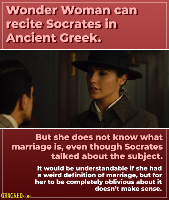 Wonder Woman can recite socrates in Ancient Greek. But she does not know what marriage is, even though Socrates talked about the subject. It would be