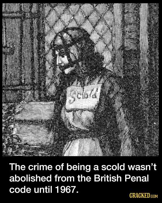 sed The crime of being a scold wasn't abolished from the British Penal code until 1967. CRACKED.COM