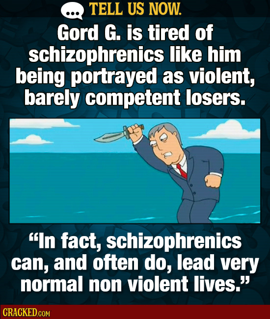 TELL US NOW. Gord G. is tired of schizophrenics like him being portrayed as violent, barely competent losers. In fact, schizophrenics can, and often