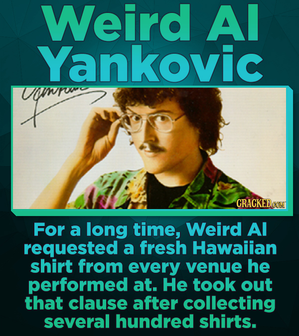 Weird Al Yankovic GRACKED O1 For a long time, Weird Al requested a fresh Hawaiian shirt from every venue he performed at. He took out that clause afte